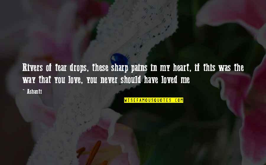 Heart Pain In Love Quotes By Ashanti: Rivers of tear drops, these sharp pains in