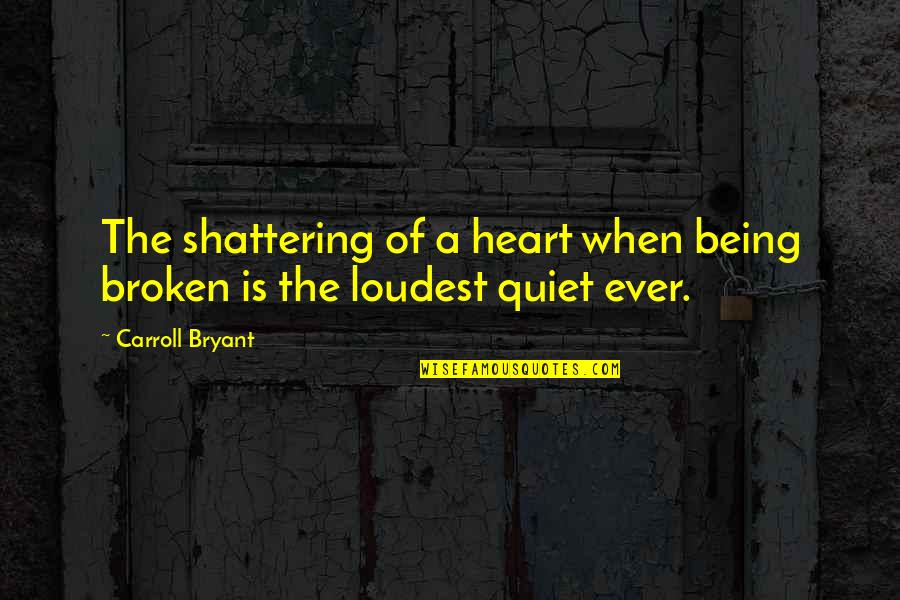 Heart Pain In Love Quotes By Carroll Bryant: The shattering of a heart when being broken