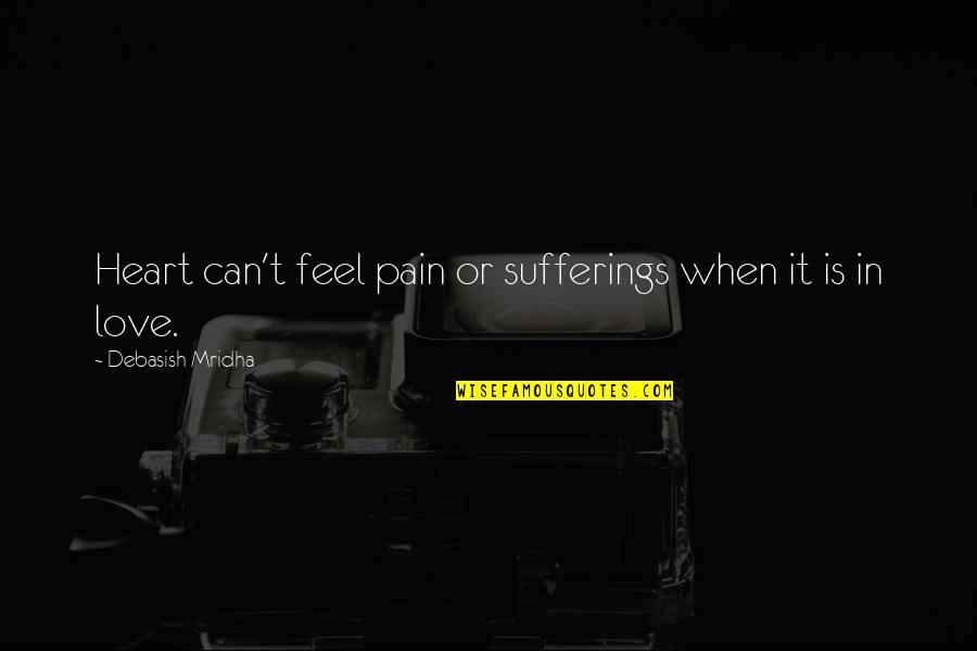 Heart Pain In Love Quotes By Debasish Mridha: Heart can't feel pain or sufferings when it