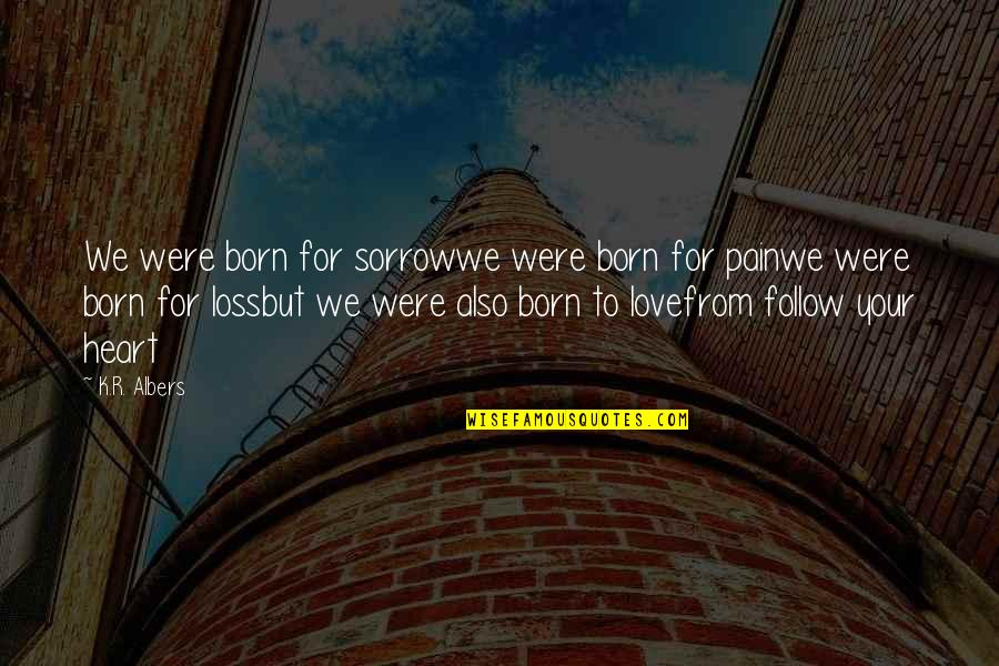Heart Pain In Love Quotes By K.R. Albers: We were born for sorrowwe were born for