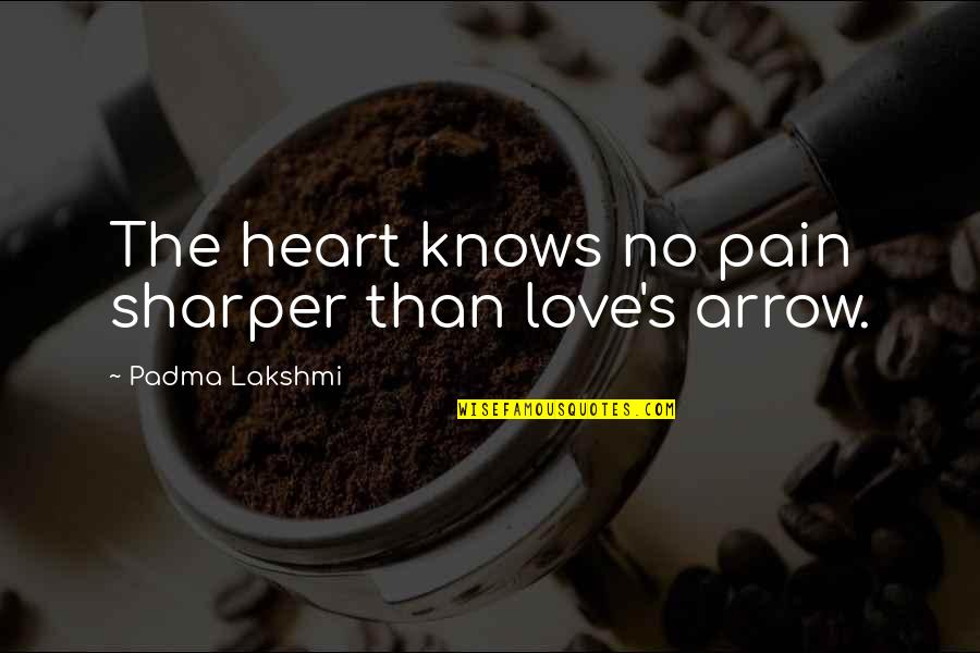 Heart Pain In Love Quotes By Padma Lakshmi: The heart knows no pain sharper than love's