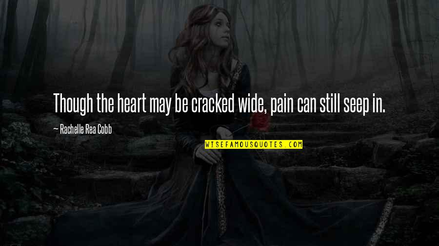 Heart Pain In Love Quotes By Rachelle Rea Cobb: Though the heart may be cracked wide, pain