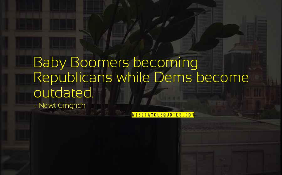 Heart Pouring Quotes By Newt Gingrich: Baby Boomers becoming Republicans while Dems become outdated.