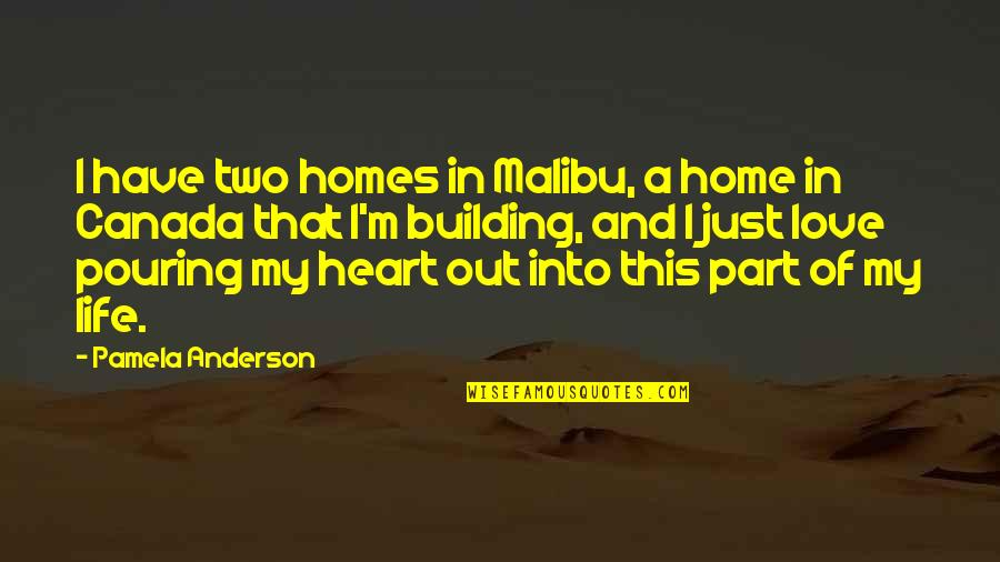 Heart Pouring Quotes By Pamela Anderson: I have two homes in Malibu, a home