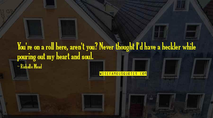Heart Pouring Quotes By Richelle Mead: You're on a roll here, aren't you? Never