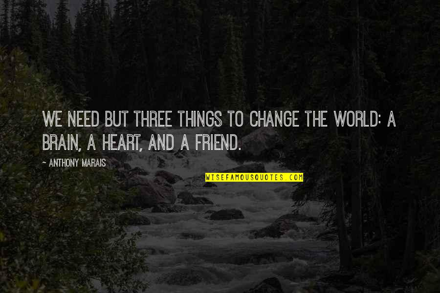 Heart Quotes And Quotes By Anthony Marais: We need but three things to change the