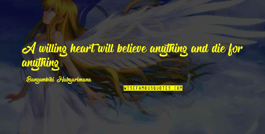 Heart Quotes And Quotes By Bangambiki Habyarimana: A willing heart will believe anything and die