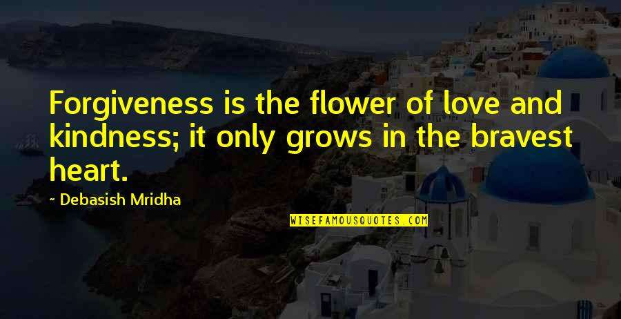 Heart Quotes And Quotes By Debasish Mridha: Forgiveness is the flower of love and kindness;