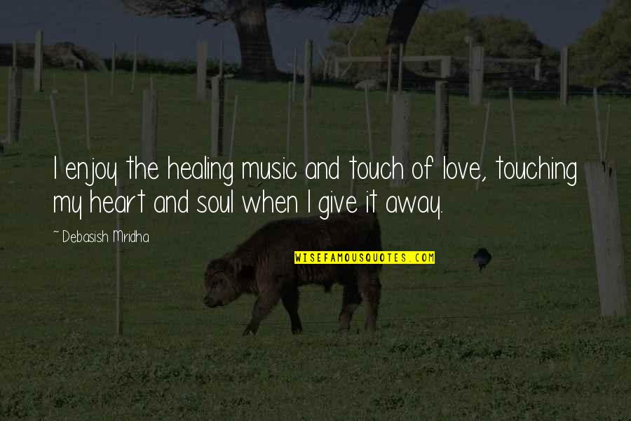 Heart Quotes And Quotes By Debasish Mridha: I enjoy the healing music and touch of