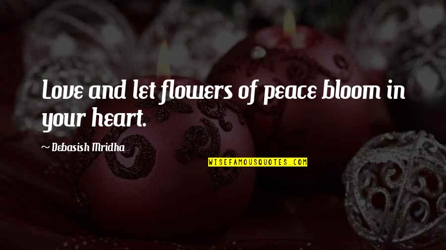 Heart Quotes And Quotes By Debasish Mridha: Love and let flowers of peace bloom in