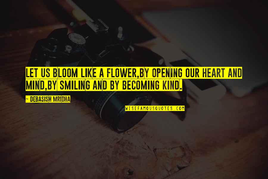 Heart Quotes And Quotes By Debasish Mridha: Let us bloom like a flower,by opening our