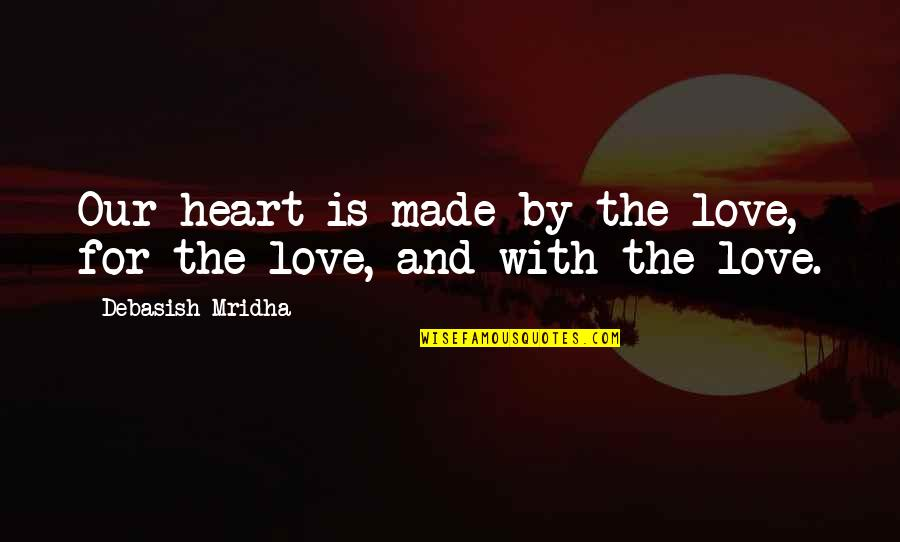 Heart Quotes And Quotes By Debasish Mridha: Our heart is made by the love, for