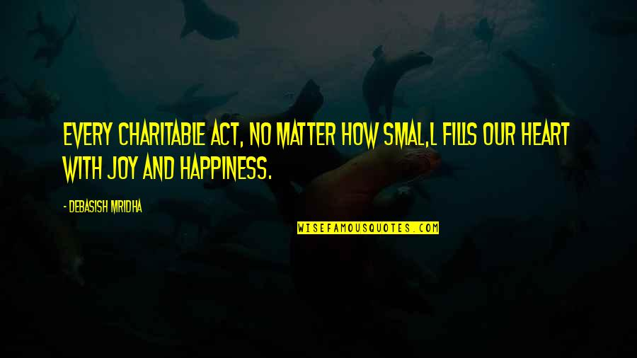 Heart Quotes And Quotes By Debasish Mridha: Every charitable act, no matter how smal,l fills