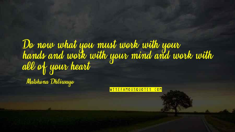 Heart Quotes And Quotes By Matshona Dhliwayo: Do now what you must,work with your hands,and