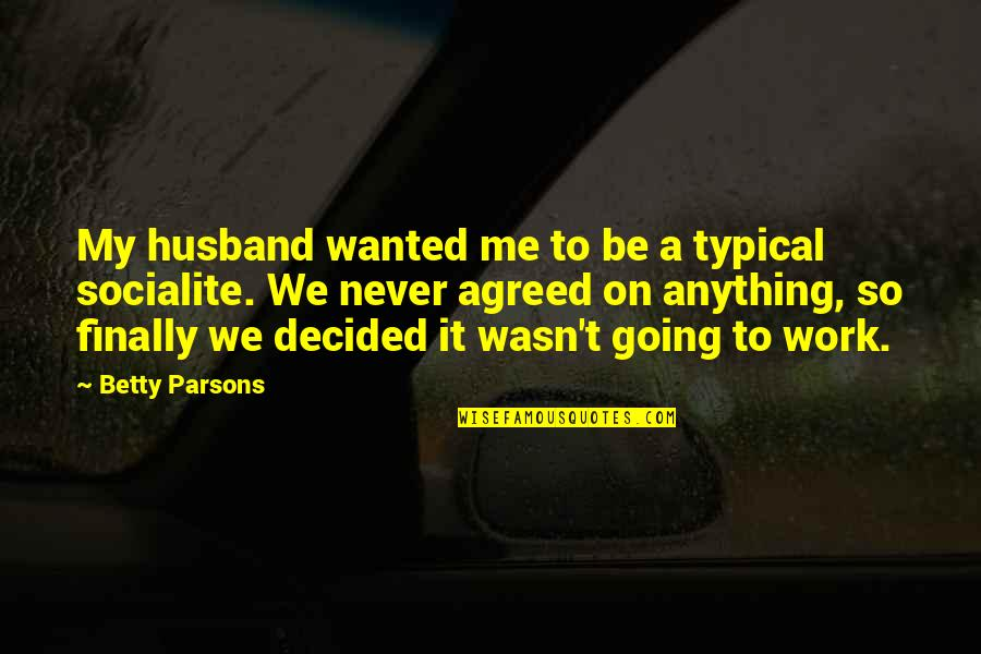 Heart Tearing Quotes By Betty Parsons: My husband wanted me to be a typical