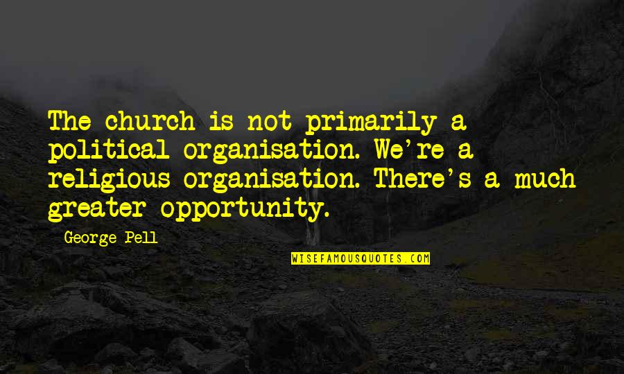 Heart Tearing Quotes By George Pell: The church is not primarily a political organisation.