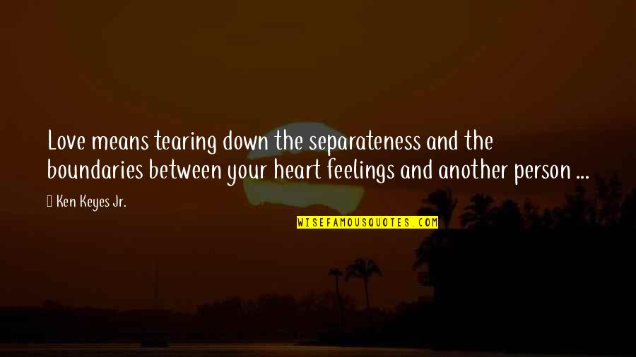 Heart Tearing Quotes By Ken Keyes Jr.: Love means tearing down the separateness and the