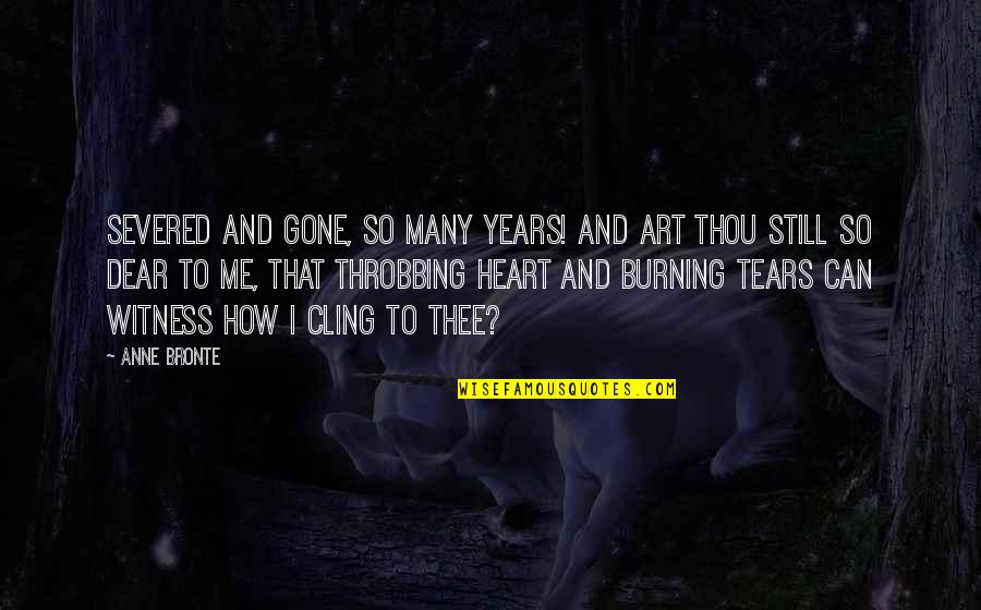 Heart Throbbing Quotes By Anne Bronte: Severed and gone, so many years! And art