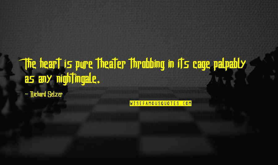 Heart Throbbing Quotes By Richard Selzer: The heart is pure theater throbbing in its