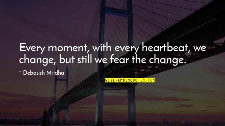 Heartbeat And Love Quotes By Debasish Mridha: Every moment, with every heartbeat, we change, but