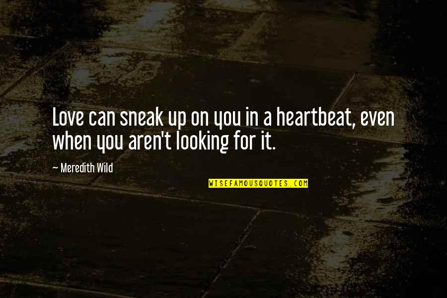 Heartbeat And Love Quotes By Meredith Wild: Love can sneak up on you in a