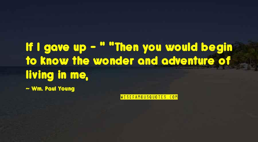"Heartbreaking News Quotes By Wm. Paul Young: If I gave up - "" ""Then you"