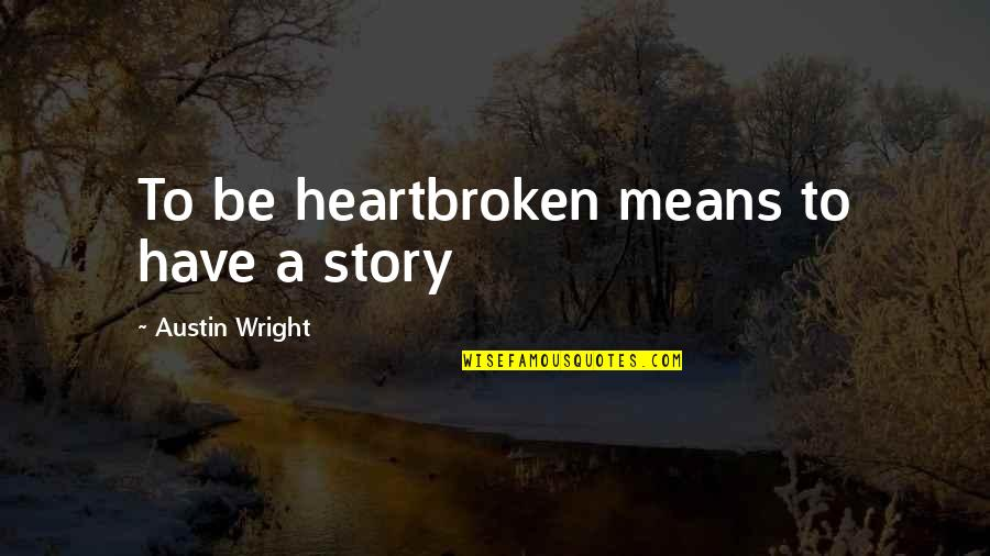 Heartbroken Quotes By Austin Wright: To be heartbroken means to have a story