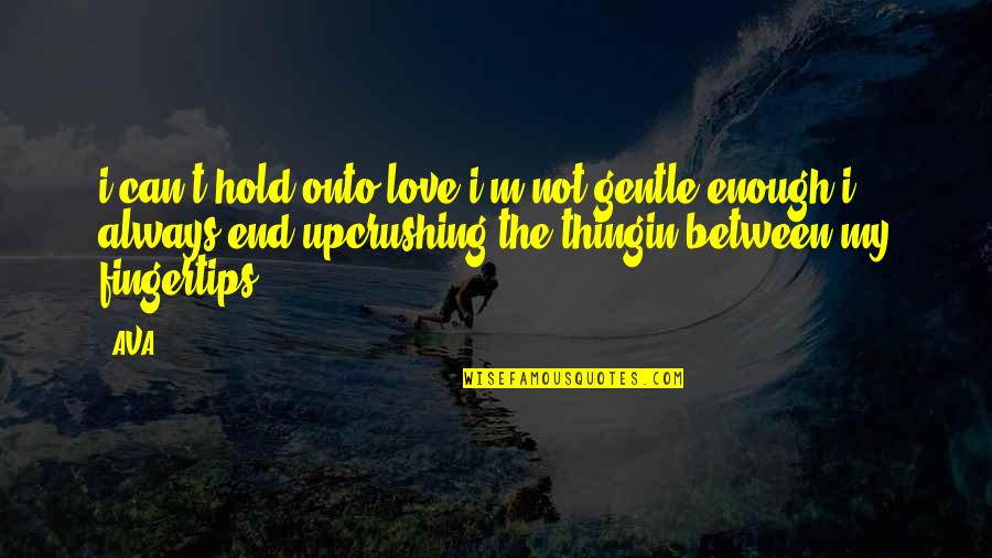 Heartbroken Quotes By AVA.: i can't hold onto love.i'm not gentle enough.i