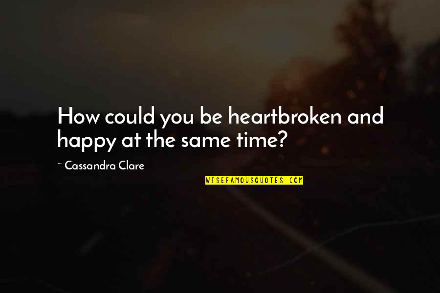 Heartbroken Quotes By Cassandra Clare: How could you be heartbroken and happy at