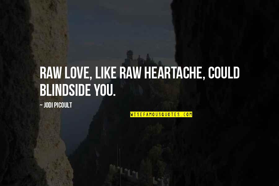 Heartbroken Quotes By Jodi Picoult: Raw love, like raw heartache, could blindside you.