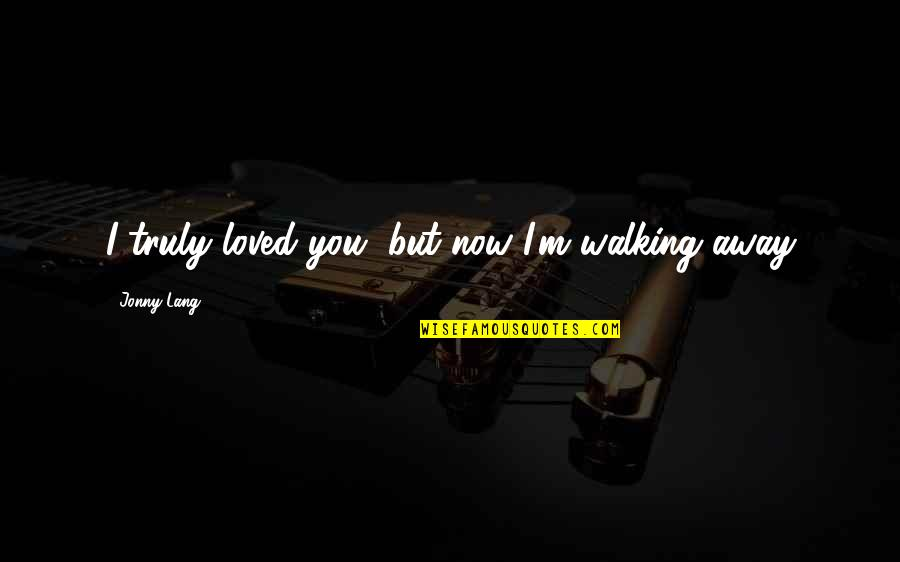 Heartbroken Quotes By Jonny Lang: I truly loved you, but now I'm walking
