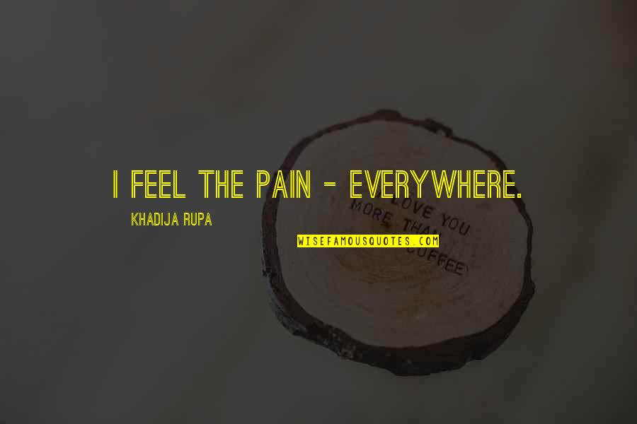 Heartbroken Quotes By Khadija Rupa: I feel the pain - everywhere.