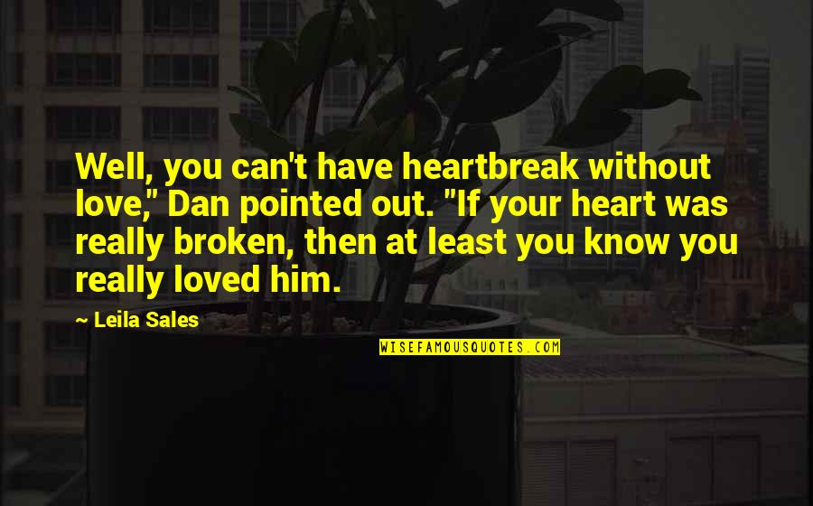 "Heartbroken Quotes By Leila Sales: Well, you can't have heartbreak without love,"" Dan"