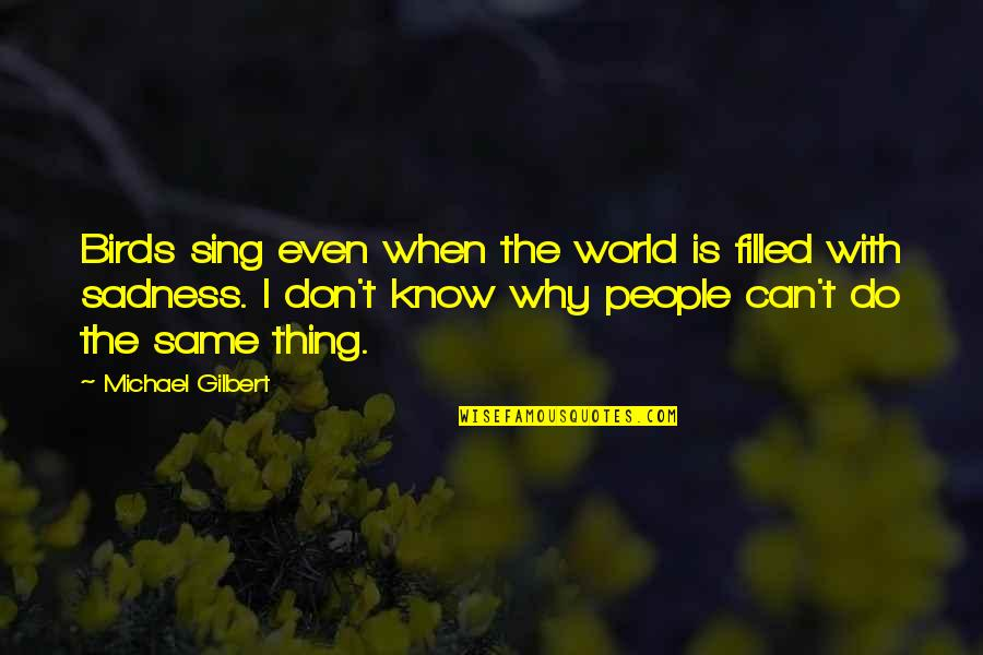 Heartbroken Quotes By Michael Gilbert: Birds sing even when the world is filled
