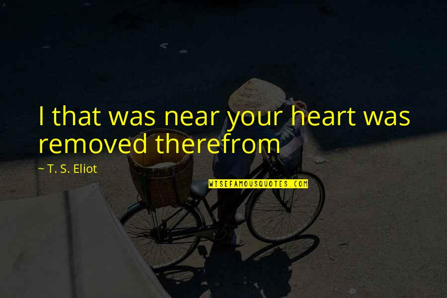 Heartbroken Quotes By T. S. Eliot: I that was near your heart was removed