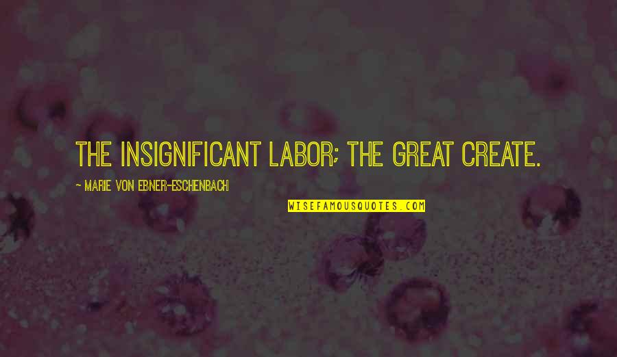 Heartbroken Tagalog Quotes By Marie Von Ebner-Eschenbach: The insignificant labor; the great create.