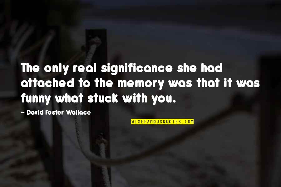 Heartfelt Friends Quotes By David Foster Wallace: The only real significance she had attached to