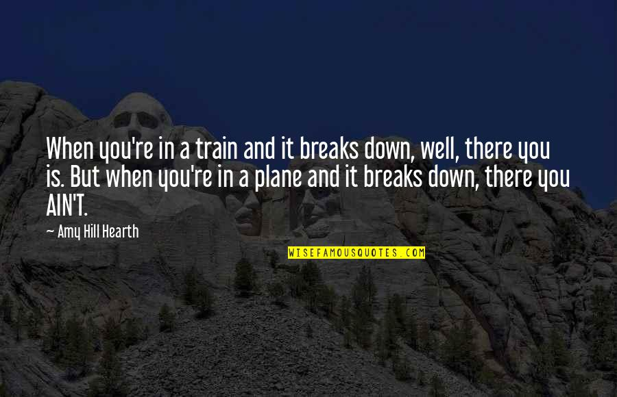Hearth's Quotes By Amy Hill Hearth: When you're in a train and it breaks