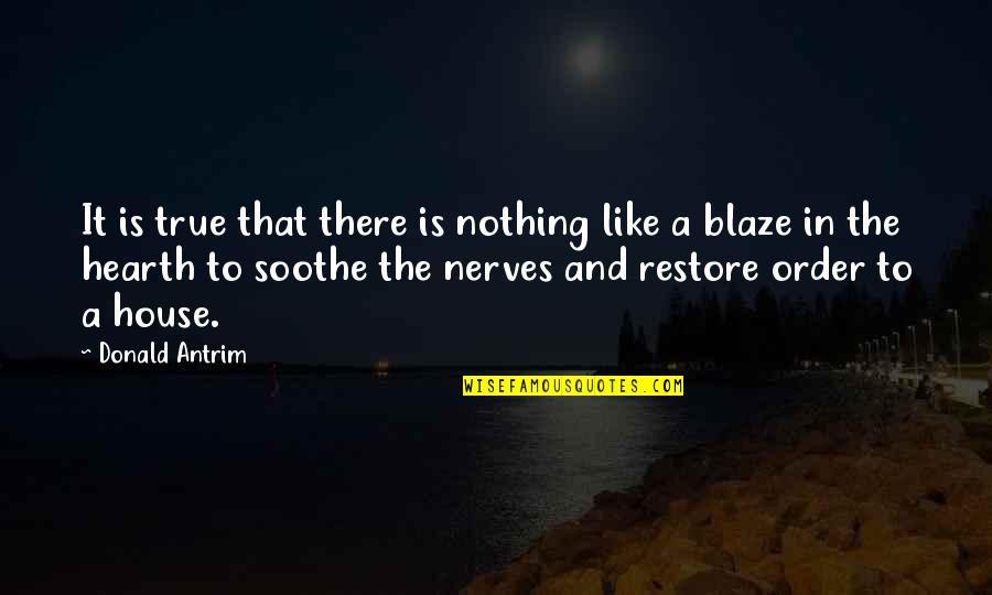 Hearth's Quotes By Donald Antrim: It is true that there is nothing like
