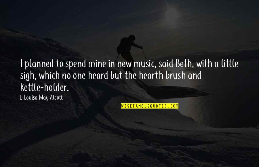 Hearth's Quotes By Louisa May Alcott: I planned to spend mine in new music,