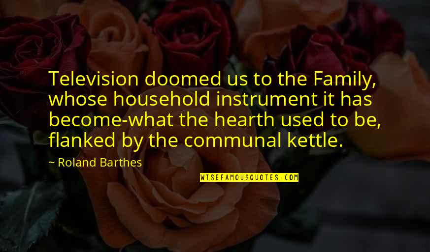 Hearth's Quotes By Roland Barthes: Television doomed us to the Family, whose household
