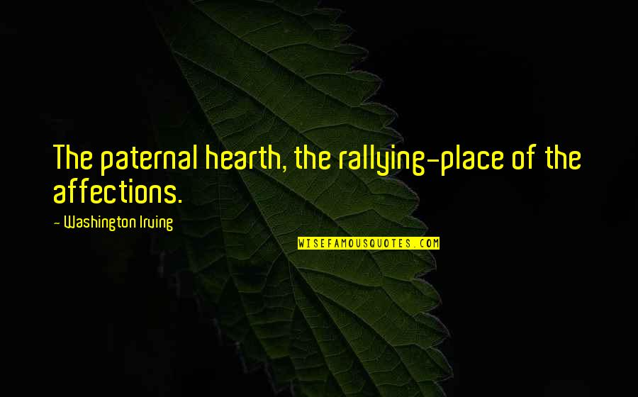 Hearth's Quotes By Washington Irving: The paternal hearth, the rallying-place of the affections.