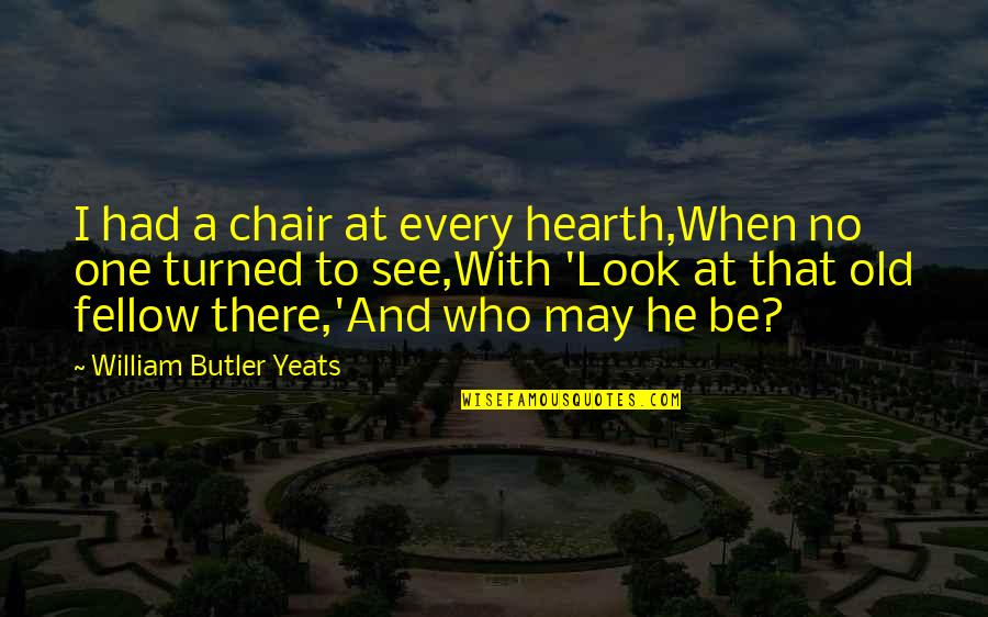 Hearth's Quotes By William Butler Yeats: I had a chair at every hearth,When no