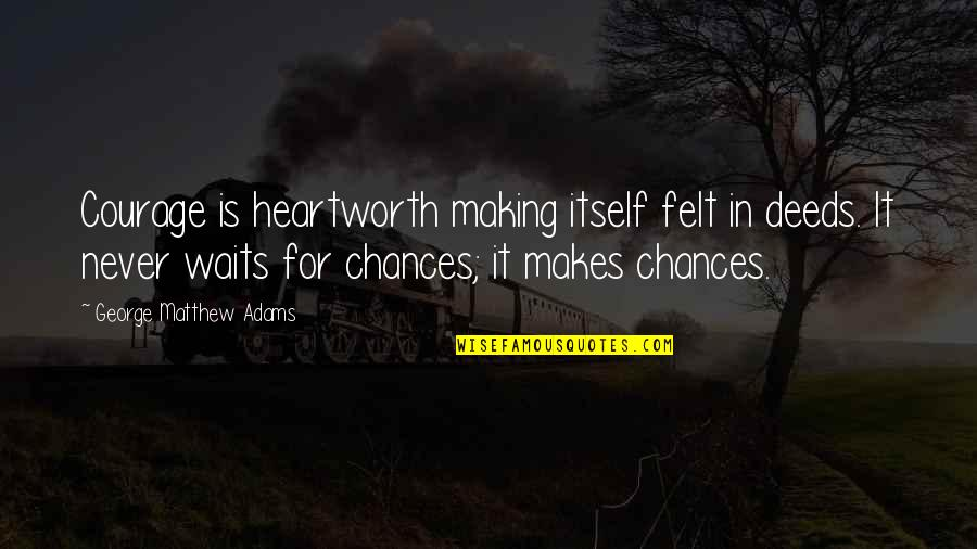 Heartworth Quotes By George Matthew Adams: Courage is heartworth making itself felt in deeds.