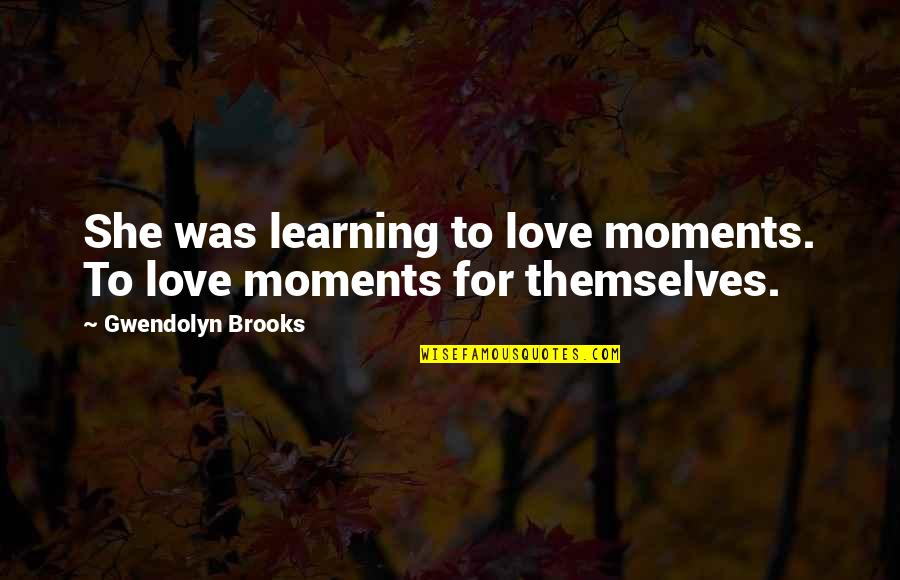 Heat 1995 Quotes By Gwendolyn Brooks: She was learning to love moments. To love