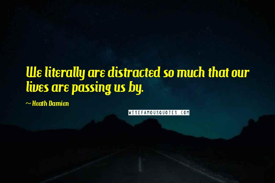 Heath Damien quotes: We literally are distracted so much that our lives are passing us by.