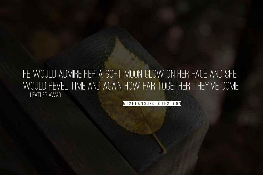Heather Awad quotes: He would admire her a soft moon glow on her face and she would revel time and again how far together they've come.