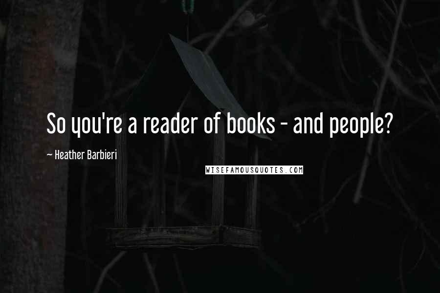 Heather Barbieri quotes: So you're a reader of books - and people?