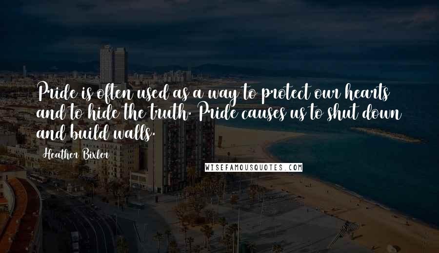 Heather Bixler quotes: Pride is often used as a way to protect our hearts and to hide the truth. Pride causes us to shut down and build walls.
