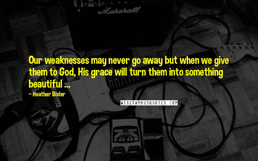 Heather Bixler quotes: Our weaknesses may never go away but when we give them to God, His grace will turn them into something beautiful ...